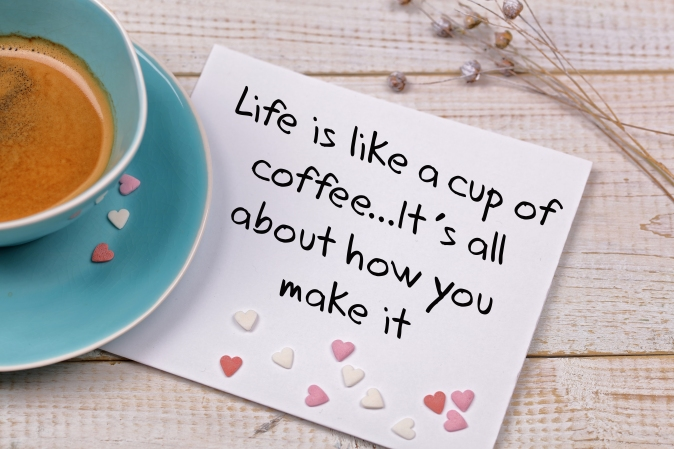 """Image showing a cup of coffee and a quote saying """"Life is like a cup of coffee, it's all about how you make it"""""""
